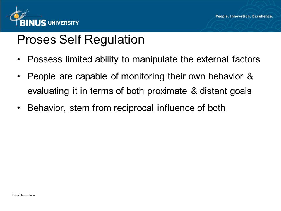 Bina Nusantara Proses Self Regulation Possess limited ability to manipulate the external factors People are capable of monitoring their own behavior & evaluating it in terms of both proximate & distant goals Behavior, stem from reciprocal influence of both