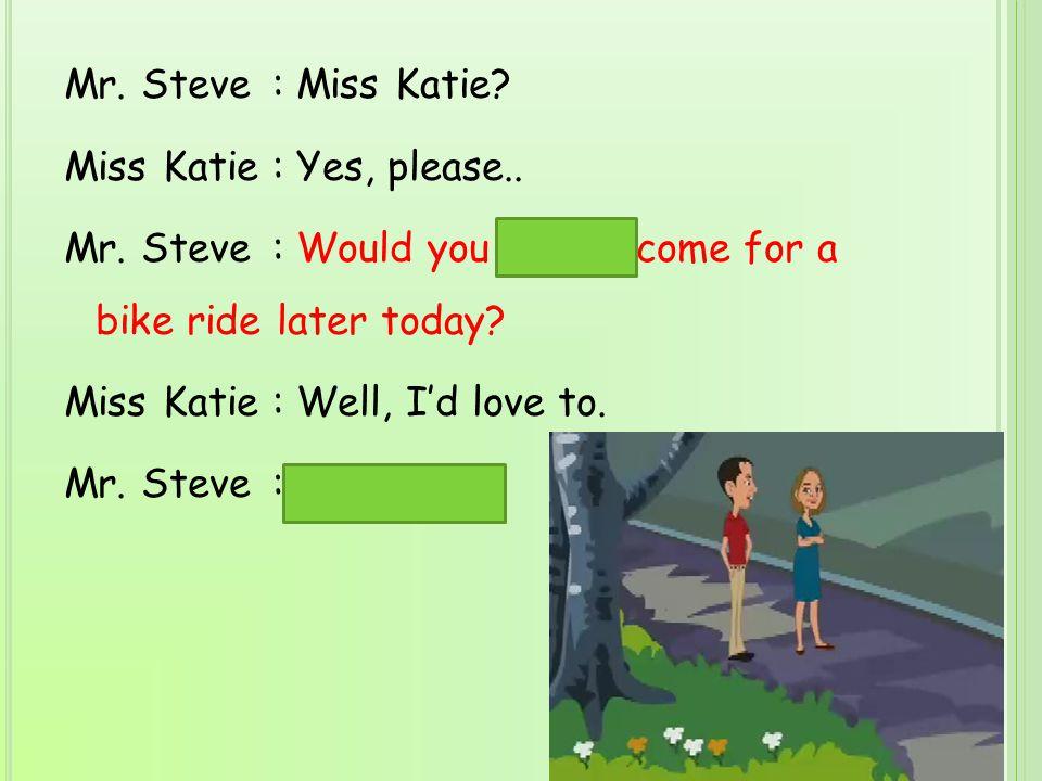 Mr.Steve: Miss Katie. Miss Katie: Yes, please.. Mr.