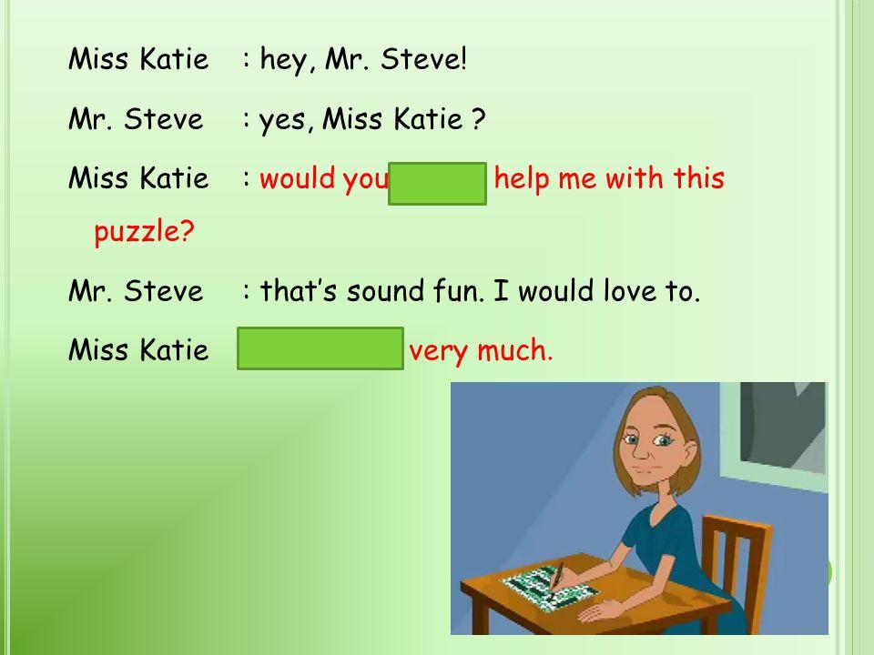 Miss Katie: hey, Mr.Steve. Mr. Steve: yes, Miss Katie .