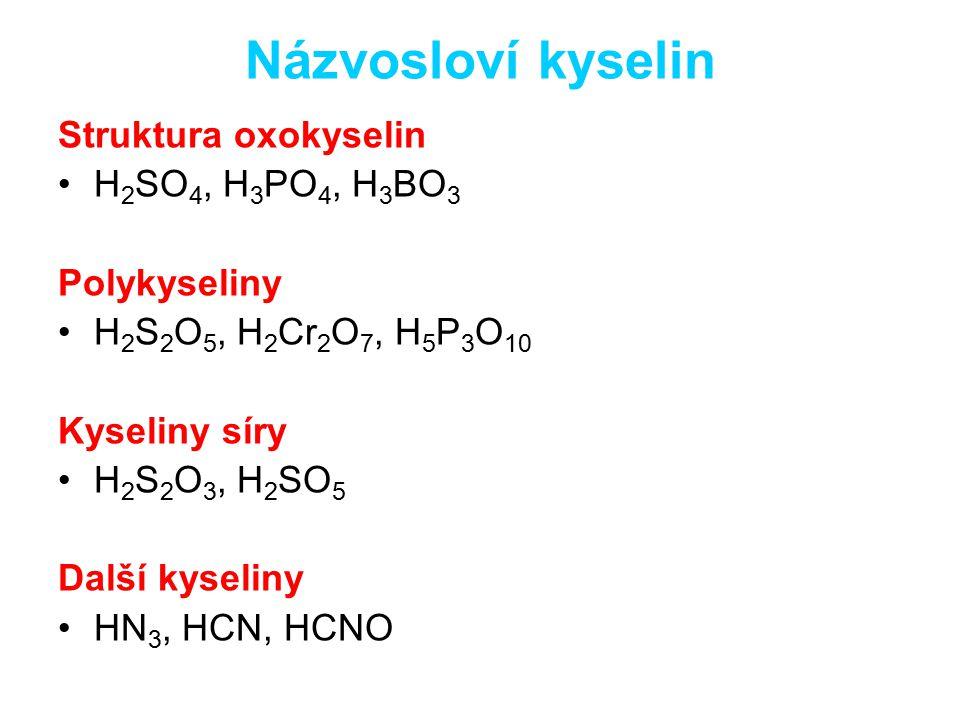 Názvosloví kyselin Struktura oxokyselin H 2 SO 4, H 3 PO 4, H 3 BO 3 Polykyseliny H 2 S 2 O 5, H 2 Cr 2 O 7, H 5 P 3 O 10 Kyseliny síry H 2 S 2 O 3, H 2 SO 5 Další kyseliny HN 3, HCN, HCNO