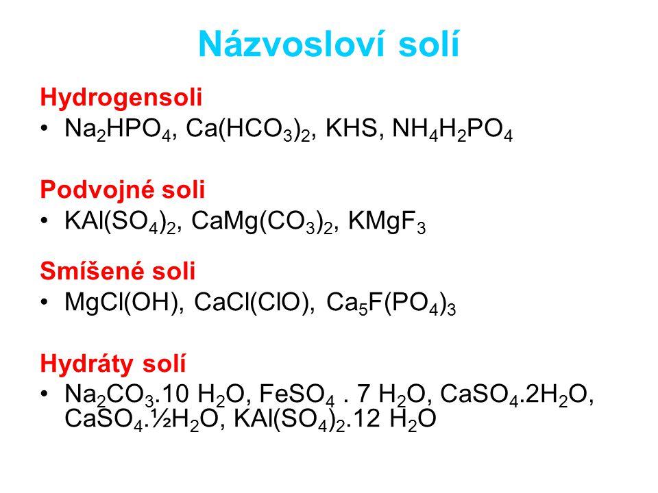 Názvosloví solí Hydrogensoli Na 2 HPO 4, Ca(HCO 3 ) 2, KHS, NH 4 H 2 PO 4 Podvojné soli KAl(SO 4 ) 2, CaMg(CO 3 ) 2, KMgF 3 Smíšené soli MgCl(OH), CaCl(ClO), Ca 5 F(PO 4 ) 3 Hydráty solí Na 2 CO 3.10 H 2 O, FeSO 4.