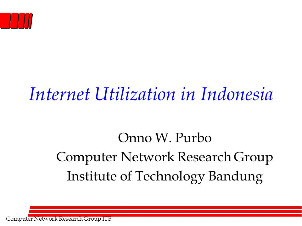 Computer Network Research Group ITB Internet Utilization in Indonesia Onno W. Purbo Computer Network Research Group Institute of Technology Bandung