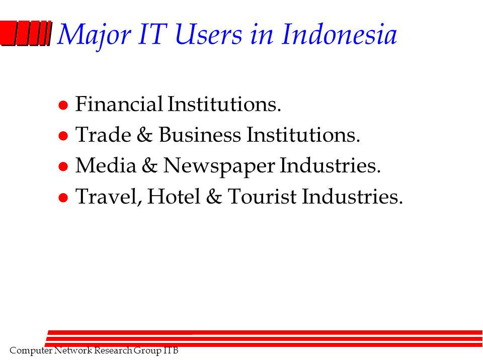 Computer Network Research Group ITB Major IT Users in Indonesia l Financial Institutions. l Trade & Business Institutions. l Media & Newspaper Industr