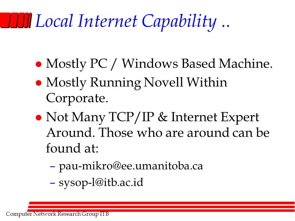 Computer Network Research Group ITB Local Internet Capability.. l Mostly PC / Windows Based Machine. l Mostly Running Novell Within Corporate. l Not M