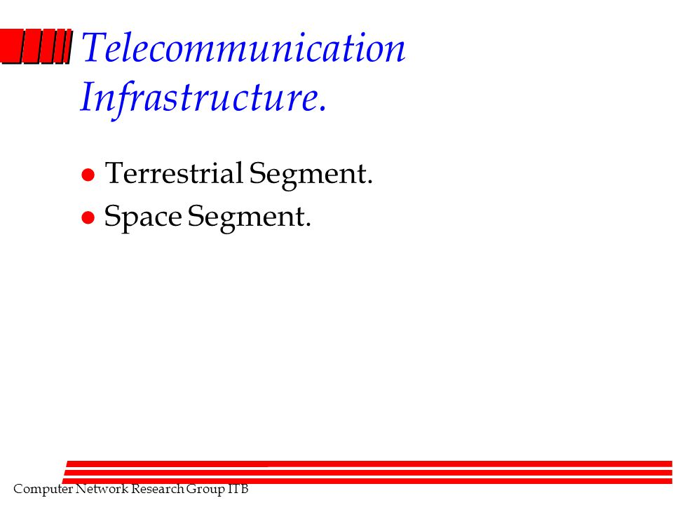 Computer Network Research Group ITB Telecommunication Infrastructure. l Terrestrial Segment. l Space Segment.