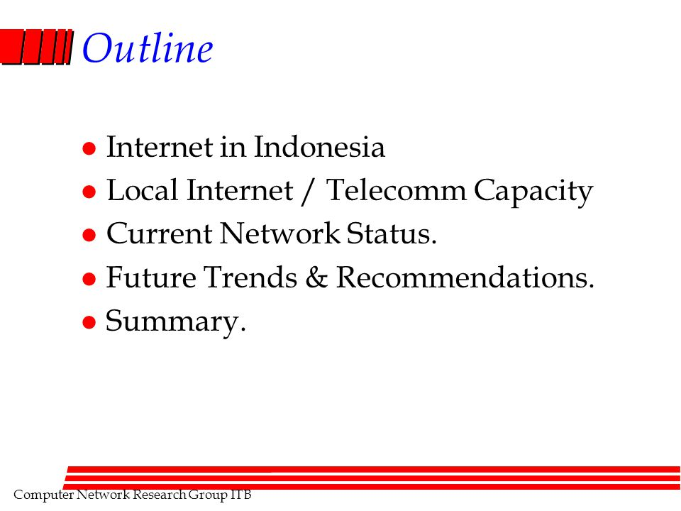 Computer Network Research Group ITB Outline l Internet in Indonesia l Local Internet / Telecomm Capacity l Current Network Status. l Future Trends & R