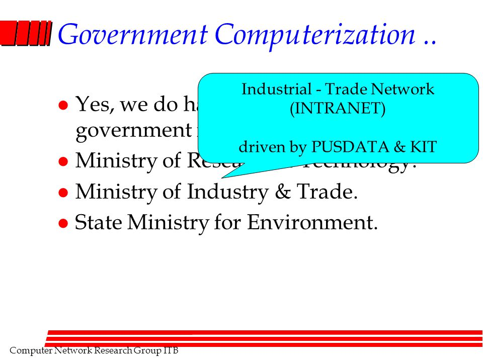 Computer Network Research Group ITB Government Computerization.. l Yes, we do have computerization in government institutions... l Ministry of Researc