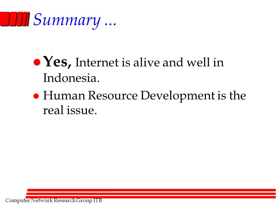 Computer Network Research Group ITB Summary... l Yes, Internet is alive and well in Indonesia.