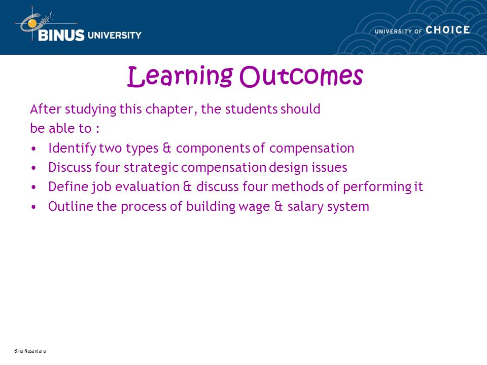 Bina Nusantara Learning Outcomes After studying this chapter, the students should be able to : Identify two types & components of compensation Discuss four strategic compensation design issues Define job evaluation & discuss four methods of performing it Outline the process of building wage & salary system