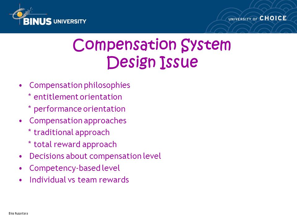 Bina Nusantara Compensation System Design Issue Compensation philosophies * entitlement orientation * performance orientation Compensation approaches * traditional approach * total reward approach Decisions about compensation level Competency-based level Individual vs team rewards
