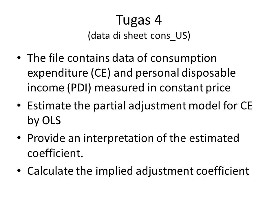 Tugas 4 (data di sheet cons_US) The file contains data of consumption expenditure (CE) and personal disposable income (PDI) measured in constant price Estimate the partial adjustment model for CE by OLS Provide an interpretation of the estimated coefficient.