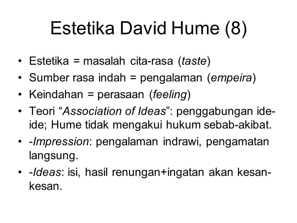 Estetika David Hume (8) Estetika = masalah cita-rasa (taste) Sumber rasa indah = pengalaman (empeira) Keindahan = perasaan (feeling) Teori Association of Ideas : penggabungan ide- ide; Hume tidak mengakui hukum sebab-akibat.