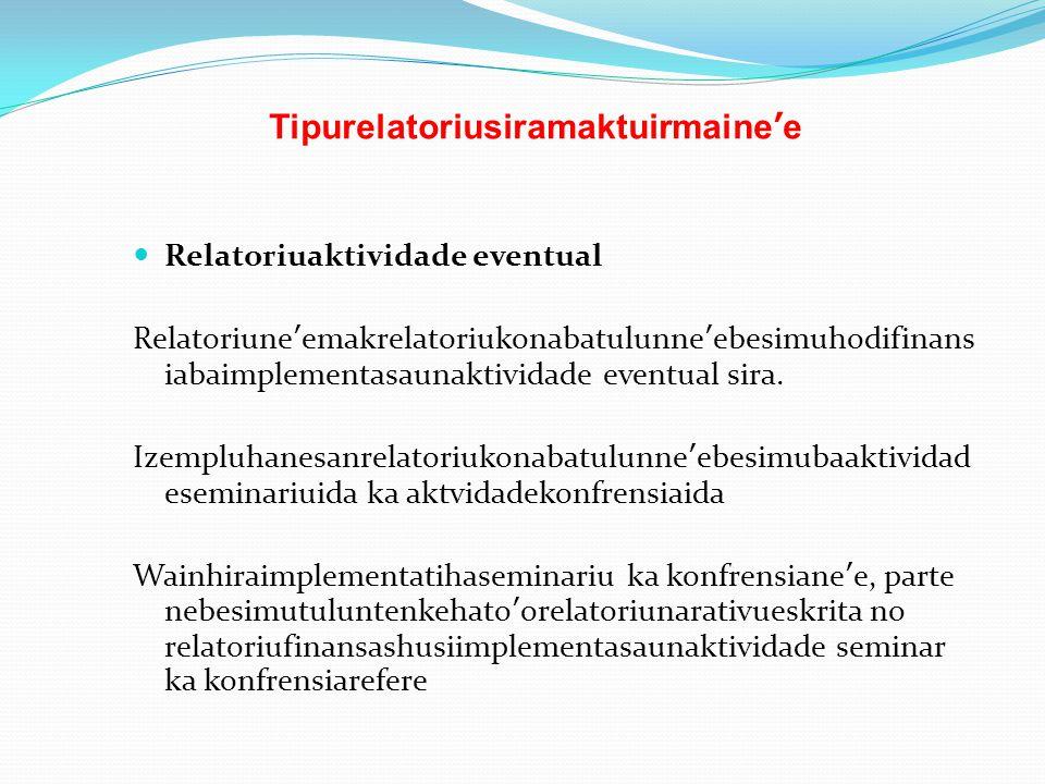 Tipurelatoriusiramaktuirmaine'e Relatoriuaktividade eventual Relatoriune'emakrelatoriukonabatulunne'ebesimuhodifinans iabaimplementasaunaktividade eve