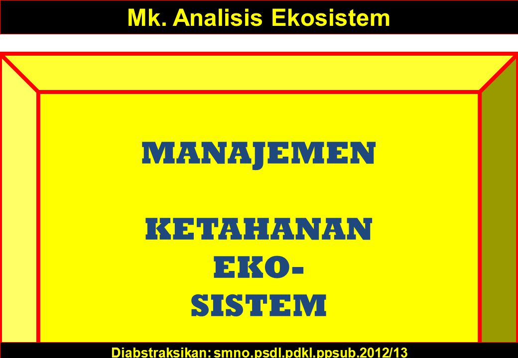 MANAJEMEN KETAHANAN EKO- SISTEM Mk. Analisis Ekosistem Diabstraksikan: smno.psdl.pdkl.ppsub.2012/13