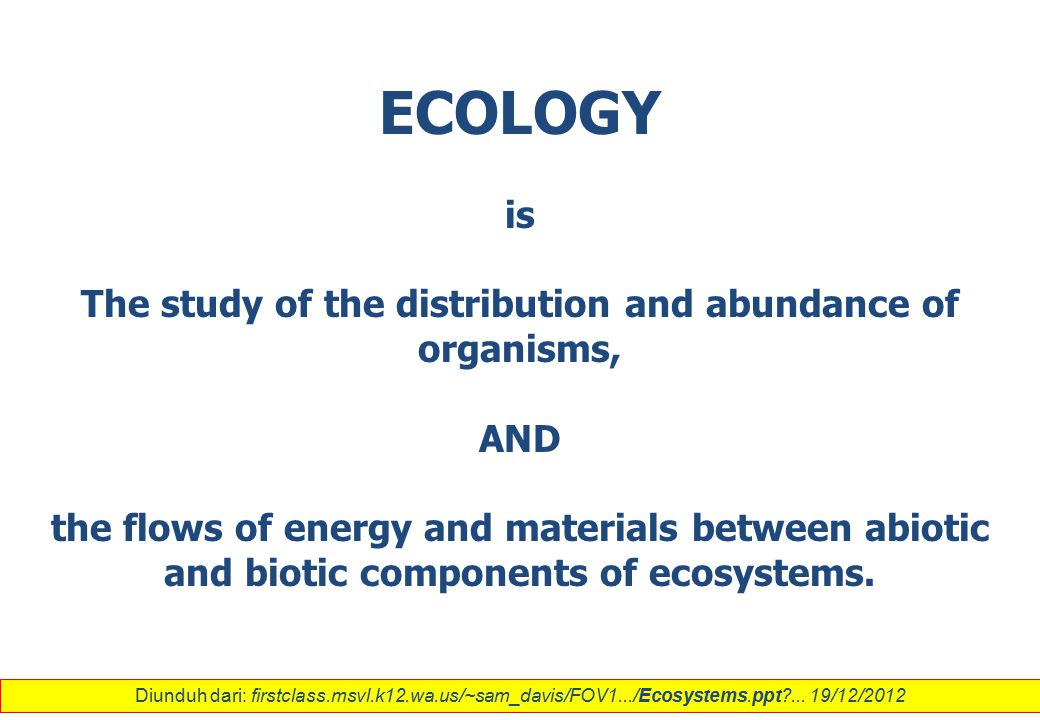 ECOLOGY is The study of the distribution and abundance of organisms, AND the flows of energy and materials between abiotic and biotic components of ec