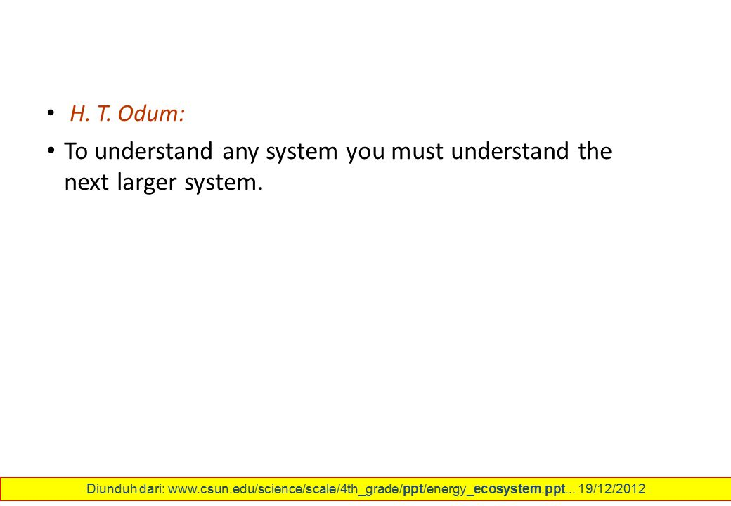 H. T. Odum: To understand any system you must understand the next larger system. Diunduh dari: www.csun.edu/science/scale/4th_grade/ppt/energy_ecosyst