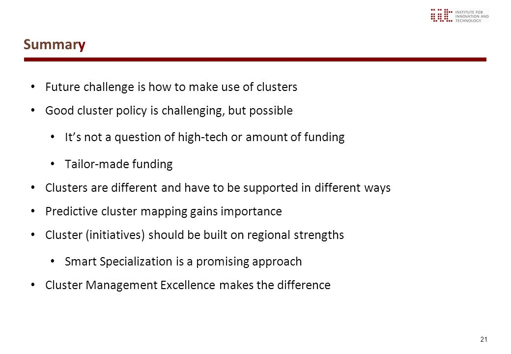 21 Summary Future challenge is how to make use of clusters Good cluster policy is challenging, but possible It's not a question of high-tech or amount of funding Tailor-made funding Clusters are different and have to be supported in different ways Predictive cluster mapping gains importance Cluster (initiatives) should be built on regional strengths Smart Specialization is a promising approach Cluster Management Excellence makes the difference