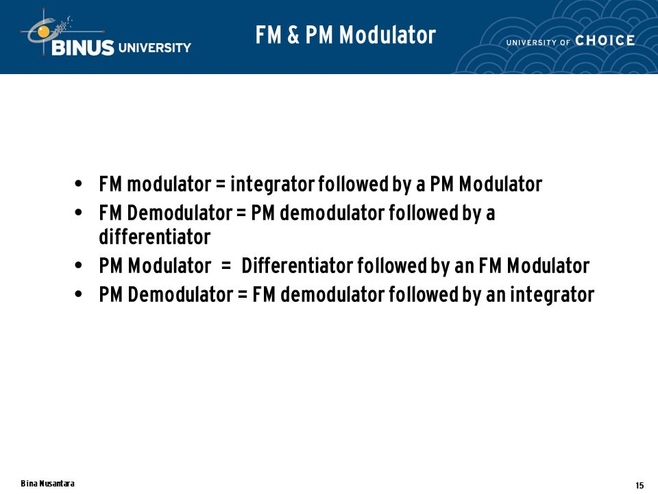 Bina Nusantara 15 FM modulator = integrator followed by a PM Modulator FM Demodulator = PM demodulator followed by a differentiator PM Modulator = Differentiator followed by an FM Modulator PM Demodulator = FM demodulator followed by an integrator FM & PM Modulator