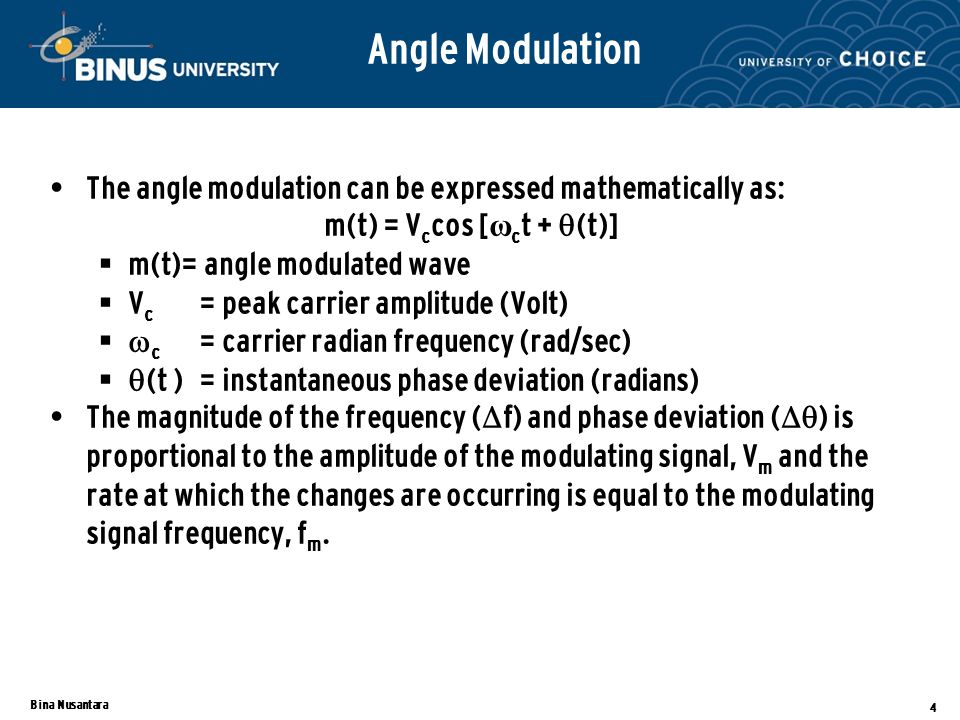 Bina Nusantara 4 Angle Modulation The angle modulation can be expressed mathematically as: m(t) = V c cos [ ω c t +  (t)]  m(t)= angle modulated wave  V c = peak carrier amplitude (Volt)   c = carrier radian frequency (rad/sec)   (t )= instantaneous phase deviation (radians) The magnitude of the frequency (  f) and phase deviation (   ) is proportional to the amplitude of the modulating signal, V m and the rate at which the changes are occurring is equal to the modulating signal frequency, f m.
