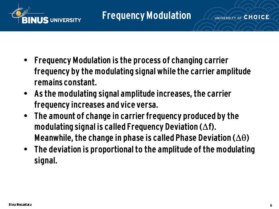 Bina Nusantara 6 Frequency Modulation is the process of changing carrier frequency by the modulating signal while the carrier amplitude remains constant.