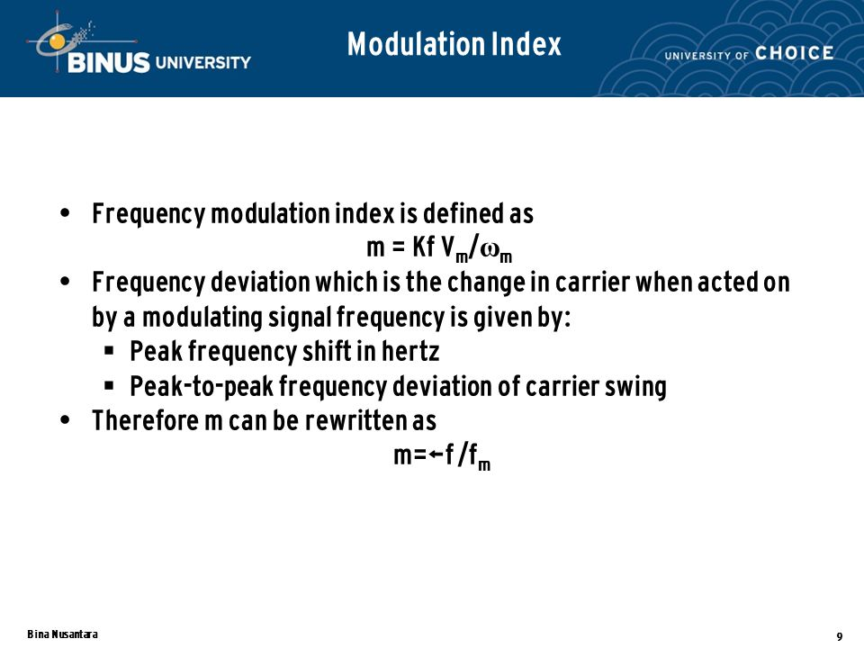 Bina Nusantara 9 Modulation Index Frequency modulation index is defined as m = Kf V m / ω m Frequency deviation which is the change in carrier when acted on by a modulating signal frequency is given by:  Peak frequency shift in hertz  Peak-to-peak frequency deviation of carrier swing Therefore m can be rewritten as m=Δf /f m