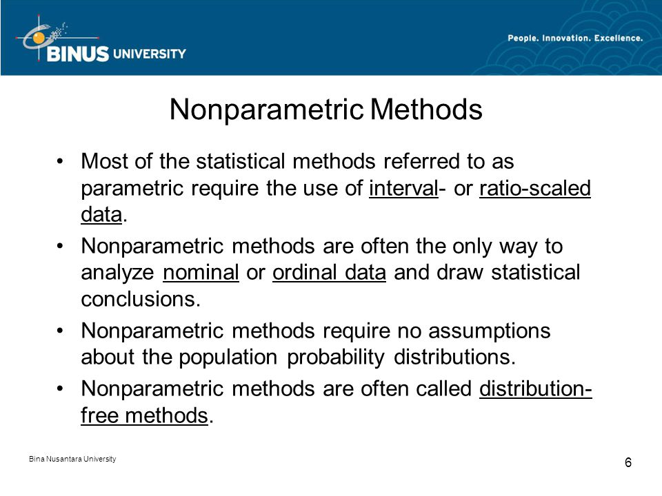 Bina Nusantara University 6 Most of the statistical methods referred to as parametric require the use of interval- or ratio-scaled data.