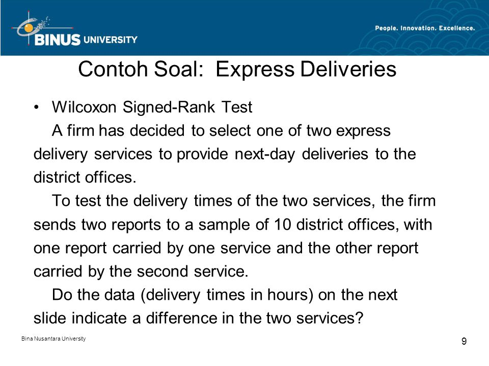 Bina Nusantara University 9 Contoh Soal: Express Deliveries Wilcoxon Signed-Rank Test A firm has decided to select one of two express delivery services to provide next-day deliveries to the district offices.