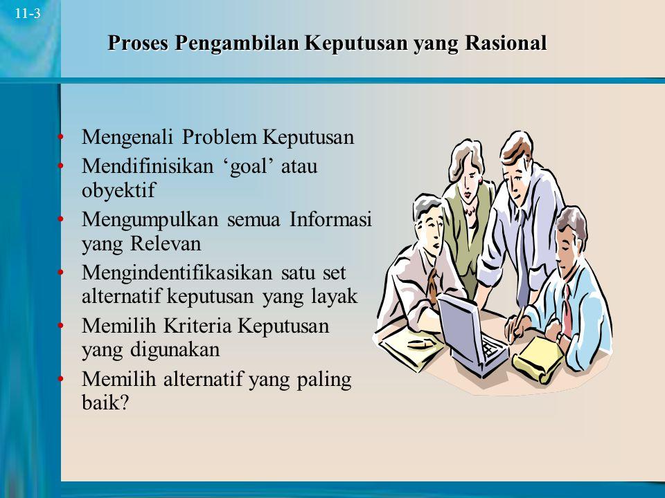 3 11-3 Proses Pengambilan Keputusan yang Rasional Mengenali Problem Keputusan Mendifinisikan 'goal' atau obyektif Mengumpulkan semua Informasi yang Relevan Mengindentifikasikan satu set alternatif keputusan yang layak Memilih Kriteria Keputusan yang digunakan Memilih alternatif yang paling baik