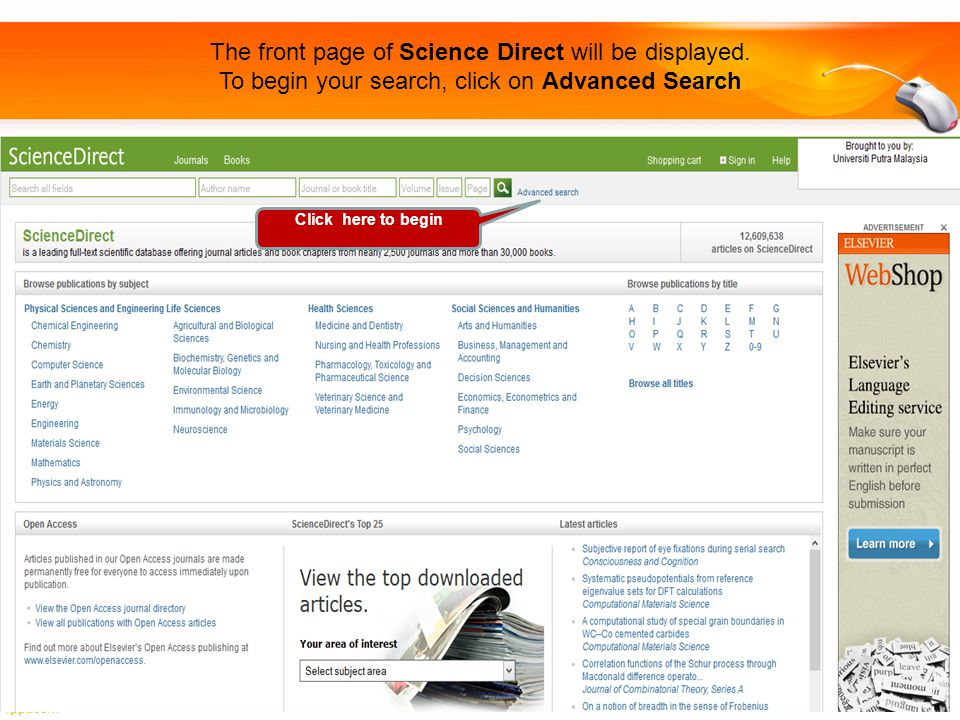 The front page of Science Direct will be displayed. To begin your search, click on Advanced Search Click here to begin