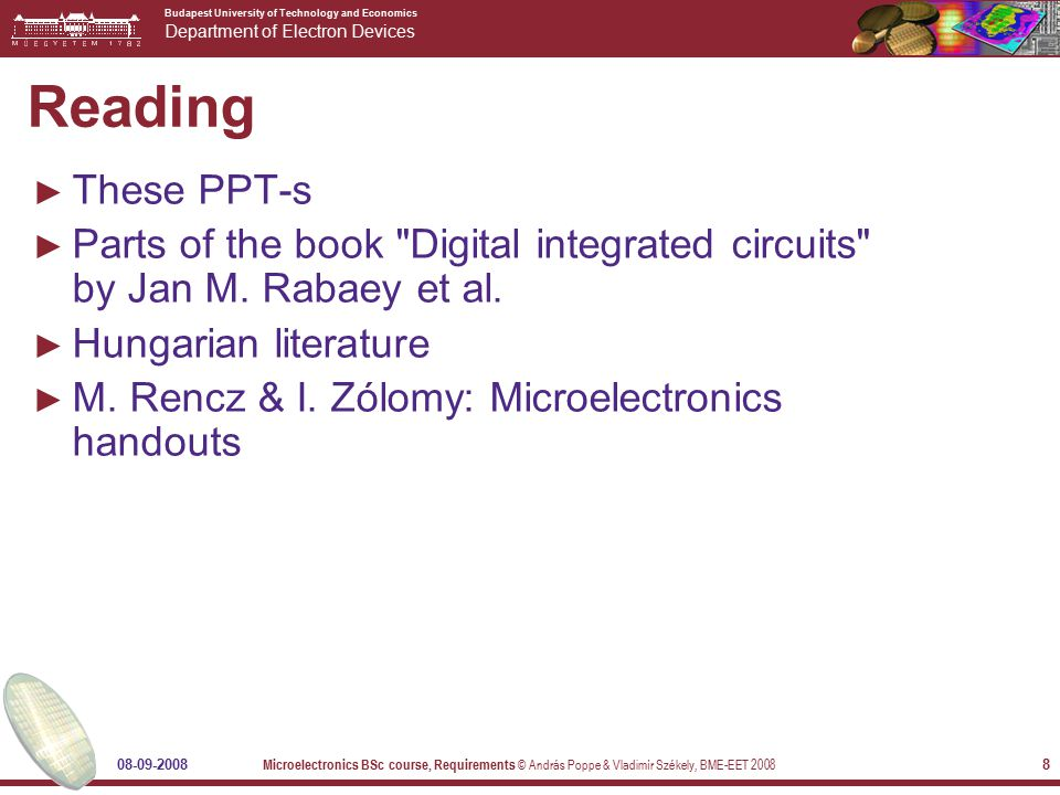 Budapest University of Technology and Economics Department of Electron Devices 08-09-2008 Microelectronics BSc course, Requirements © András Poppe & Vladimír Székely, BME-EET 2008 8 Reading ► These PPT-s ► Parts of the book Digital integrated circuits by Jan M.