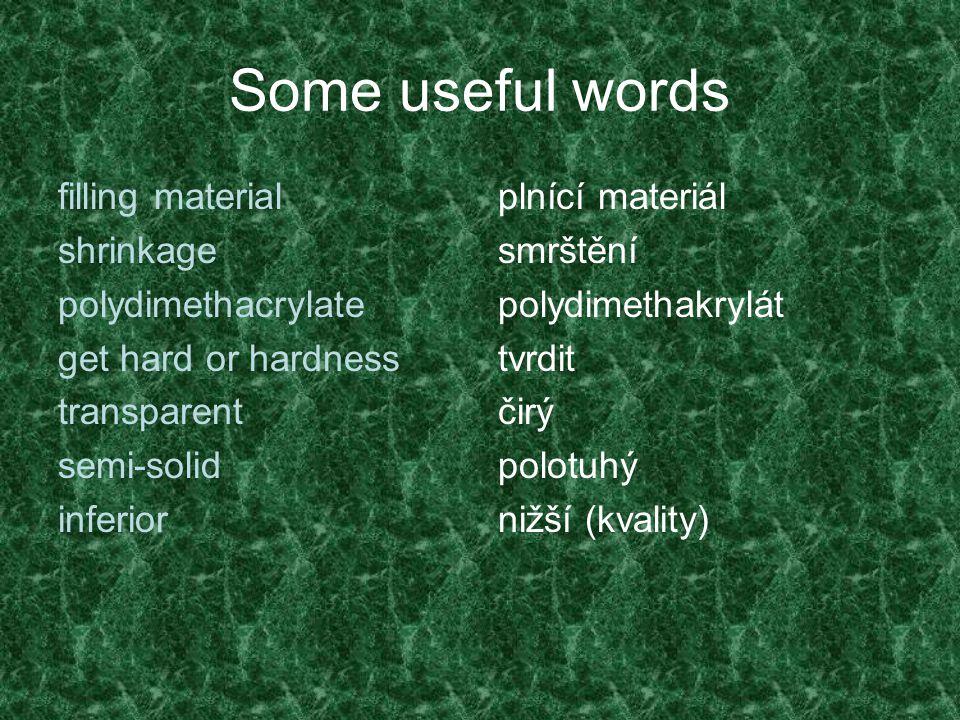 Some useful words filling material shrinkage polydimethacrylate get hard or hardness transparent semi-solid inferior plnící materiál smrštění polydimethakrylát tvrdit čirý polotuhý nižší (kvality)