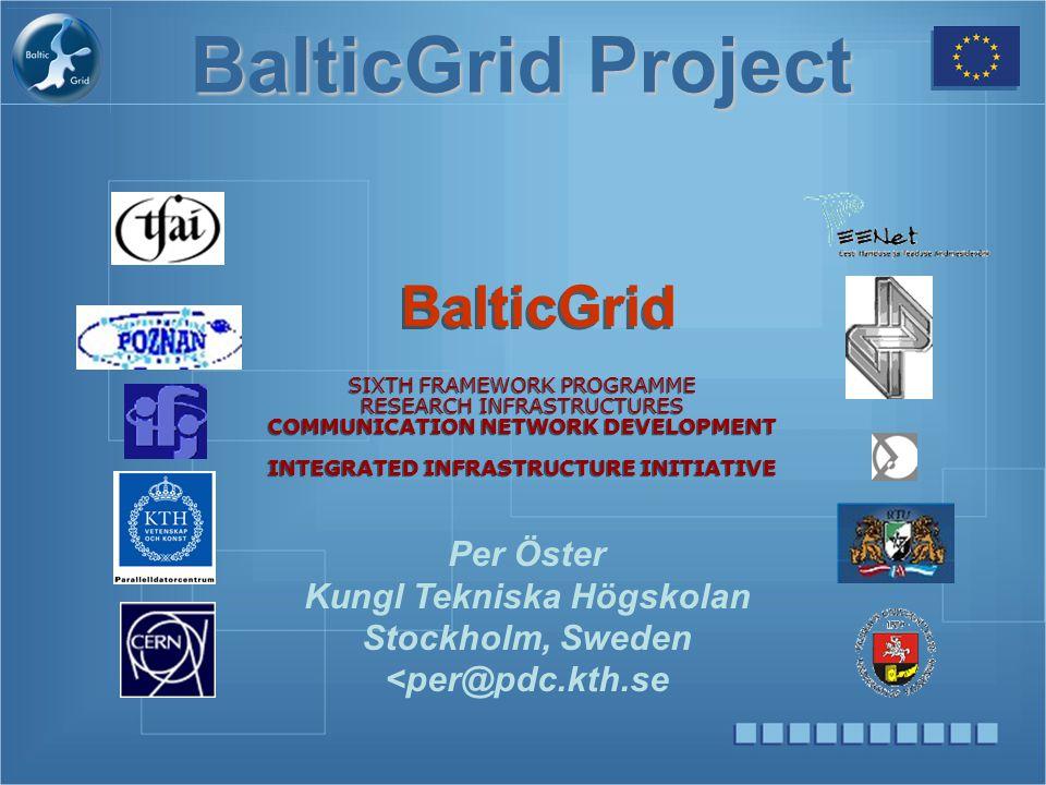 BalticGrid Project BalticGrid SIXTH FRAMEWORK PROGRAMME RESEARCH INFRASTRUCTURES COMMUNICATION NETWORK DEVELOPMENT INTEGRATED INFRASTRUCTURE INITIATIVE Per Öster Kungl Tekniska Högskolan Stockholm, Sweden <per@pdc.kth.se