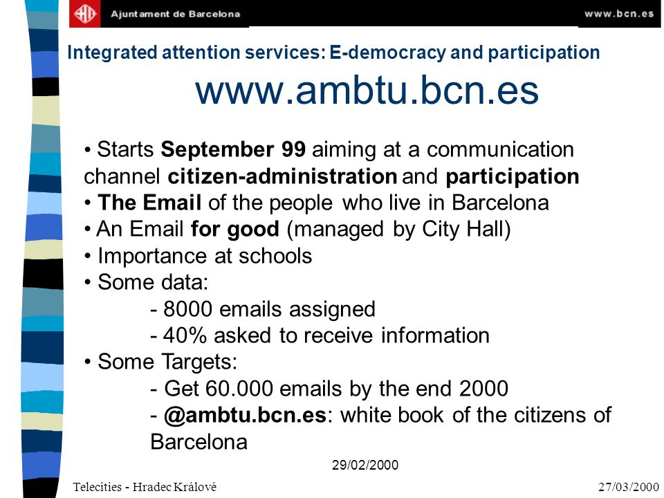 Telecities - Hradec Králové27/03/2000 29/02/2000 www.ambtu.bcn.es Starts September 99 aiming at a communication channel citizen-administration and participation The Email of the people who live in Barcelona An Email for good (managed by City Hall) Importance at schools Some data: - 8000 emails assigned - 40% asked to receive information Some Targets: - Get 60.000 emails by the end 2000 - @ambtu.bcn.es: white book of the citizens of Barcelona Integrated attention services: E-democracy and participation