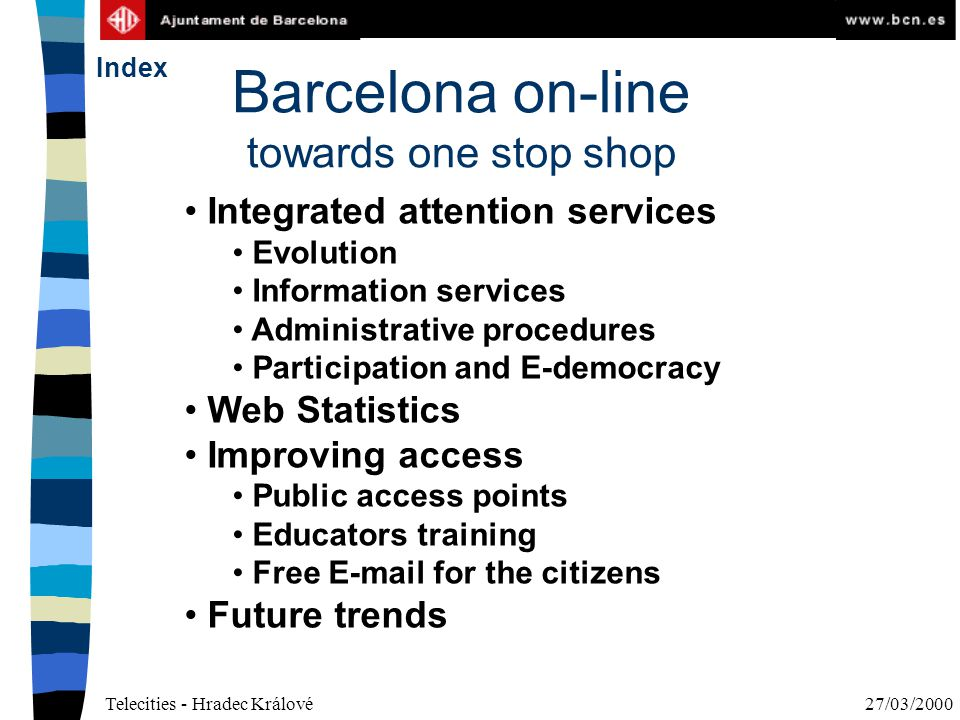Telecities - Hradec Králové27/03/2000 Barcelona on-line towards one stop shop Integrated attention services Evolution Information services Administrative procedures Participation and E-democracy Web Statistics Improving access Public access points Educators training Free E-mail for the citizens Future trends Index