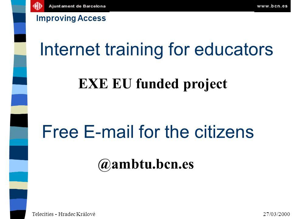 Telecities - Hradec Králové27/03/2000 Improving Access Internet training for educators Free E-mail for the citizens @ambtu.bcn.es EXE EU funded project