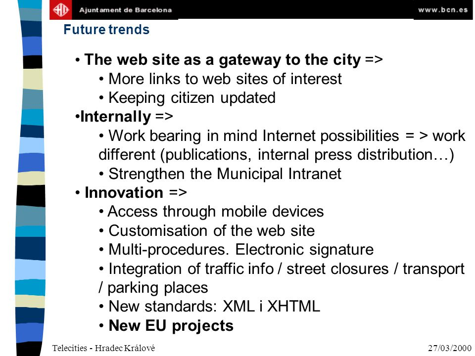 Telecities - Hradec Králové27/03/2000 The web site as a gateway to the city => More links to web sites of interest Keeping citizen updated Internally => Work bearing in mind Internet possibilities = > work different (publications, internal press distribution…) Strengthen the Municipal Intranet Innovation => Access through mobile devices Customisation of the web site Multi-procedures.