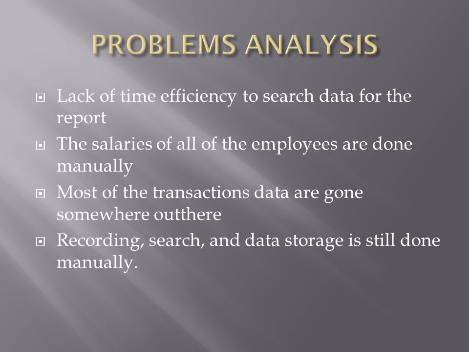  Lack of time efficiency to search data for the report  The salaries of all of the employees are done manually  Most of the transactions data are gone somewhere outthere  Recording, search, and data storage is still done manually.
