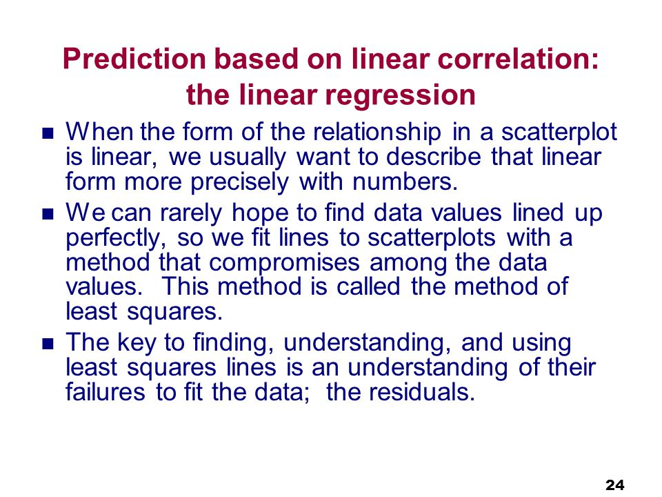 24 Prediction based on linear correlation: the linear regression When the form of the relationship in a scatterplot is linear, we usually want to describe that linear form more precisely with numbers.