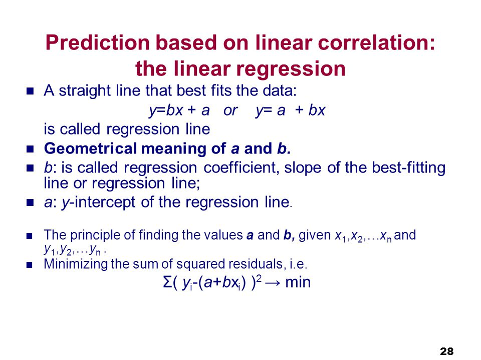 28 Prediction based on linear correlation: the linear regression A straight line that best fits the data: y=bx + a or y= a + bx is called regression line Geometrical meaning of a and b.