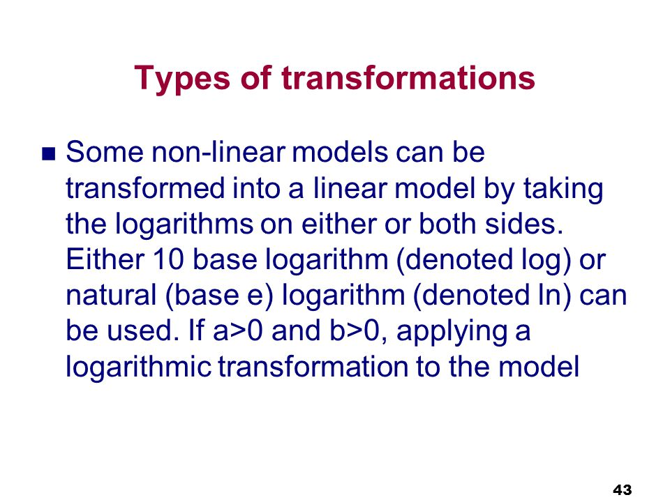 43 Types of transformations Some non-linear models can be transformed into a linear model by taking the logarithms on either or both sides.