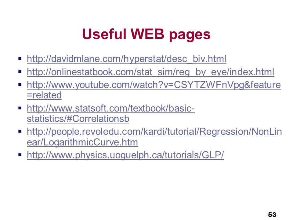 53 Useful WEB pages  http://davidmlane.com/hyperstat/desc_biv.html http://davidmlane.com/hyperstat/desc_biv.html  http://onlinestatbook.com/stat_sim/reg_by_eye/index.html http://onlinestatbook.com/stat_sim/reg_by_eye/index.html  http://www.youtube.com/watch v=CSYTZWFnVpg&feature =related http://www.youtube.com/watch v=CSYTZWFnVpg&feature =related  http://www.statsoft.com/textbook/basic- statistics/#Correlationsb http://www.statsoft.com/textbook/basic- statistics/#Correlationsb  http://people.revoledu.com/kardi/tutorial/Regression/NonLin ear/LogarithmicCurve.htm http://people.revoledu.com/kardi/tutorial/Regression/NonLin ear/LogarithmicCurve.htm  http://www.physics.uoguelph.ca/tutorials/GLP/ http://www.physics.uoguelph.ca/tutorials/GLP/