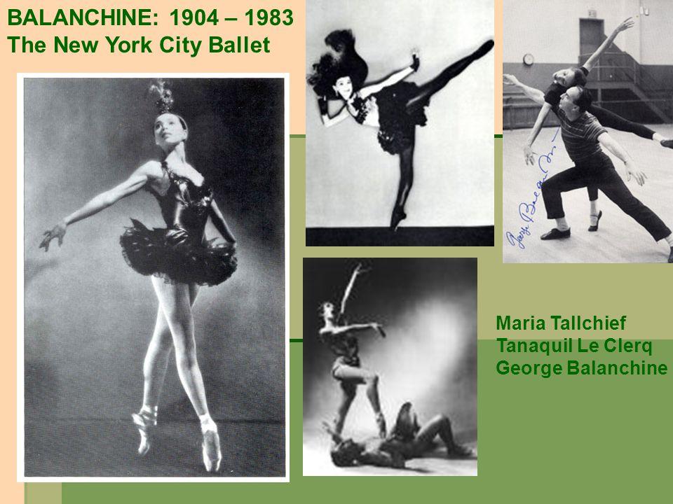 BALANCHINE: 1904 – 1983 The New York City Ballet Maria Tallchief Tanaquil Le Clerq George Balanchine
