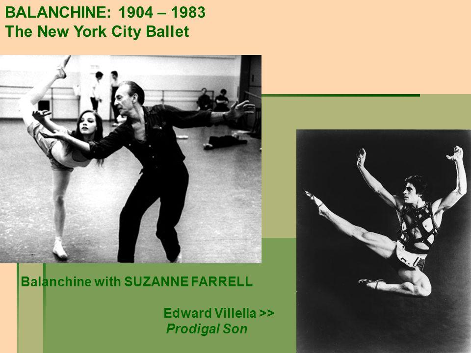 BALANCHINE: 1904 – 1983 The New York City Ballet Balanchine with SUZANNE FARRELL Edward Villella >> Prodigal Son