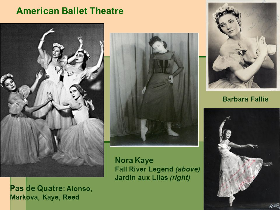 American Ballet Theatre Nora Kaye Fall River Legend (above) Jardin aux Lilas (right) Barbara Fallis Pas de Quatre: Alonso, Markova, Kaye, Reed