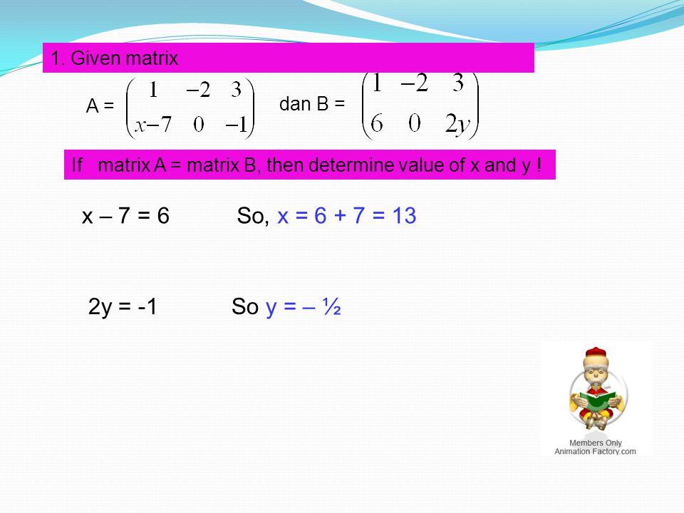 dan B = A = x – 7 = 6 If matrix A = matrix B, then determine value of x and y ! 1. Given matrix So, x = 6 + 7 = 13 2y = -1So y = – ½