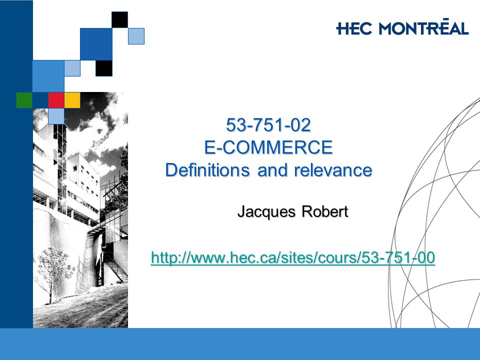 53-751-02 E-COMMERCE Definitions and relevance Jacques Robert http://www.hec.ca/sites/cours/53-751-00