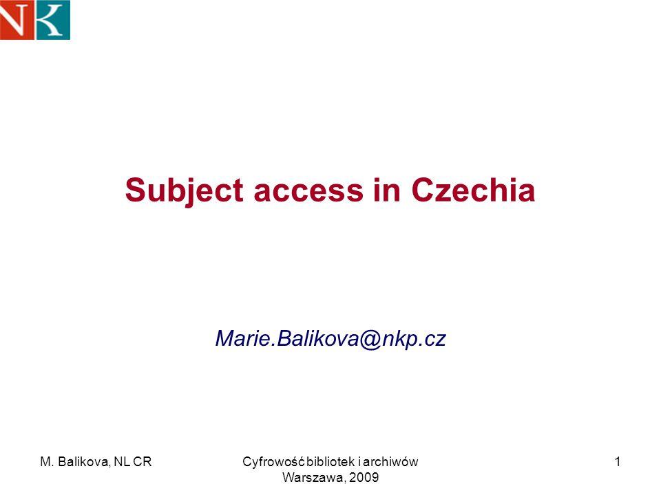 M. Balikova, NL CRCyfrowość bibliotek i archiwów Warszawa, 2009 1 Subject access in Czechia Marie.Balikova@nkp.cz