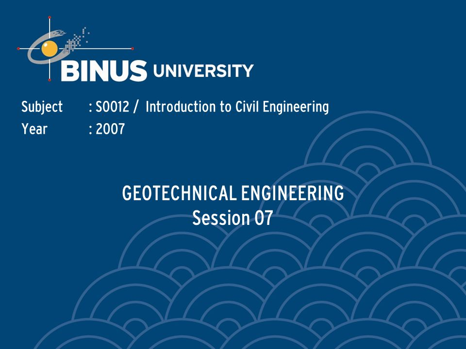 GEOTECHNICAL ENGINEERING Session 07 Subject: S0012 / Introduction to Civil Engineering Year: 2007