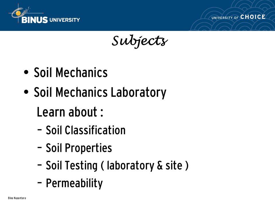 Bina Nusantara Subjects Soil Mechanics Soil Mechanics Laboratory Learn about : – Soil Classification – Soil Properties – Soil Testing ( laboratory & site ) – Permeability