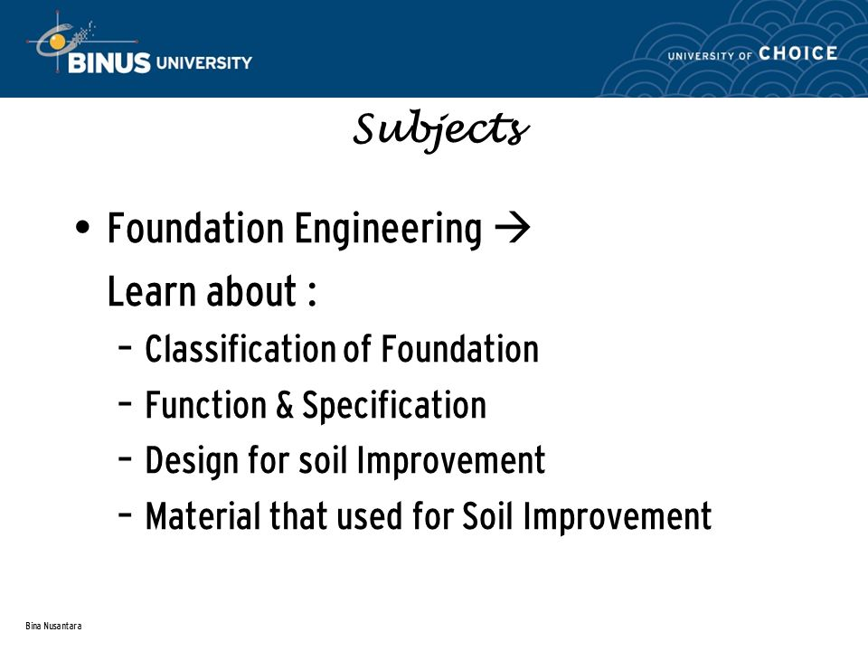 Bina Nusantara Subjects Foundation Engineering  Learn about : – Classification of Foundation – Function & Specification – Design for soil Improvement – Material that used for Soil Improvement